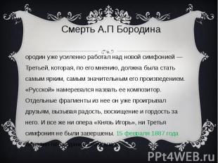 Смерть А.П Бородина Бородин уже усиленно работал над новой симфонией — Третьей,