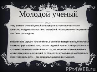 К тому времени молодой ученый Бородин уже был автором нескольких романсов, инстр
