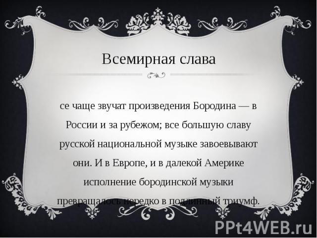 Всемирная слава Все чаще звучат произведения Бородина — в России и за рубежом; все большую славу русской национальной музыке завоевывают они. И в Европе, и в далекой Америке исполнение бородинской музыки превращалось нередко в подлинный триумф.