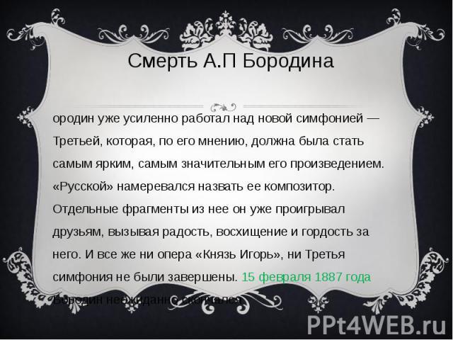 Смерть А.П Бородина Бородин уже усиленно работал над новой симфонией — Третьей, которая, по его мнению, должна была стать самым ярким, самым значительным его произведением. «Русской» намеревался назвать ее композитор. Отдельные фрагменты из нее он у…