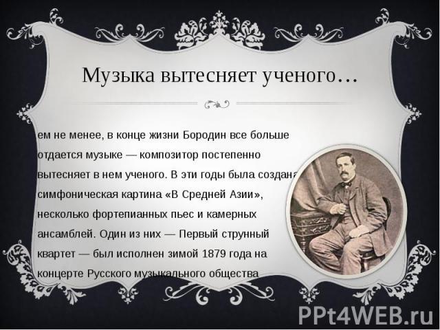 Музыка вытесняет ученого… Тем не менее, в конце жизни Бородин все больше отдается музыке — композитор постепенно вытесняет в нем ученого. В эти годы была создана симфоническая картина «В Средней Азии», несколько фортепианных пьес и камерных ансамбле…
