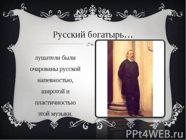 Русский богатырь… Слушатели были очарованы русской напевностью, широтой и пластичностью этой музыки.
