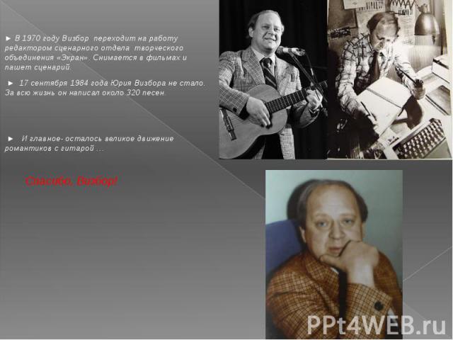 ► В 1970 году Визбор переходит на работу редактором сценарного отдела творческого объединения «Экран». Снимается в фильмах и пашет сценарий. ► 17 сентября 1984 года Юрия Визбора не стало. За всю жизнь он написал около 320 песен. ► И главное- осталос…