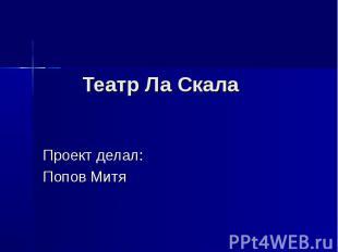 Театр Ла Скала Проект делал: Попов Митя