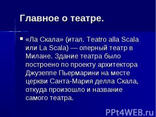 Главное о театре. «Ла Скала» (итал. Teatro alla Scala или La Scala) — оперный те