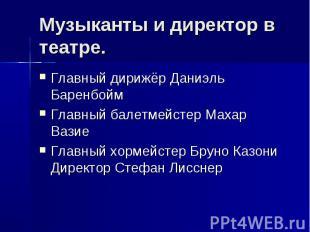Музыканты и директор в театре. Главный дирижёр Даниэль Баренбойм Главный балетме