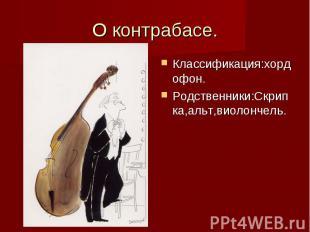 О контрабасе. Классификация:хордофон. Родственники:Скрипка,альт,виолончель.
