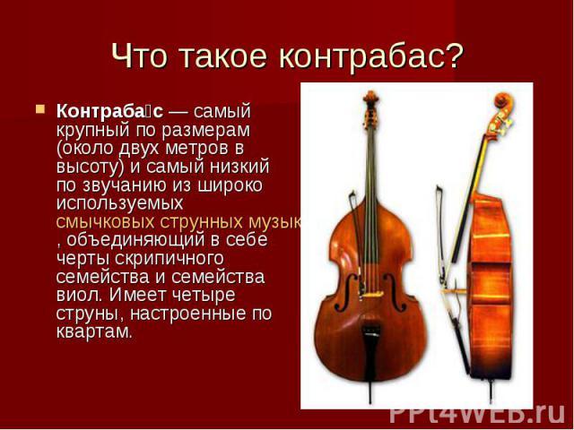 Что такое контрабас? Контраба с — самый крупный по размерам (около двух метров в высоту) и самый низкий по звучанию из широко используемых смычковых струнных музыкальных инструментов, объединяющий в себе черты скрипичного семейства и семейства виол.…