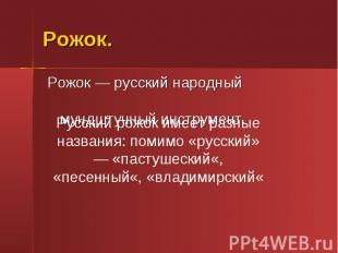 Рожок. Рожок — русский народный мундштучный инструмент.