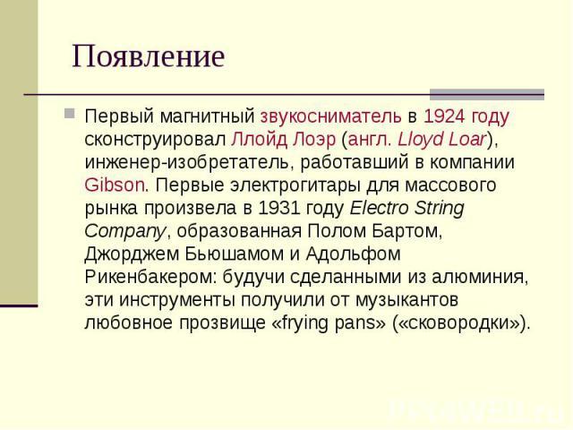 Появление Первый магнитный звукосниматель в 1924 году сконструировал Ллойд Лоэр (англ.Lloyd Loar), инженер-изобретатель, работавший в компании Gibson. Первые электрогитары для массового рынка произвела в 1931 году Electro String Company, образ…