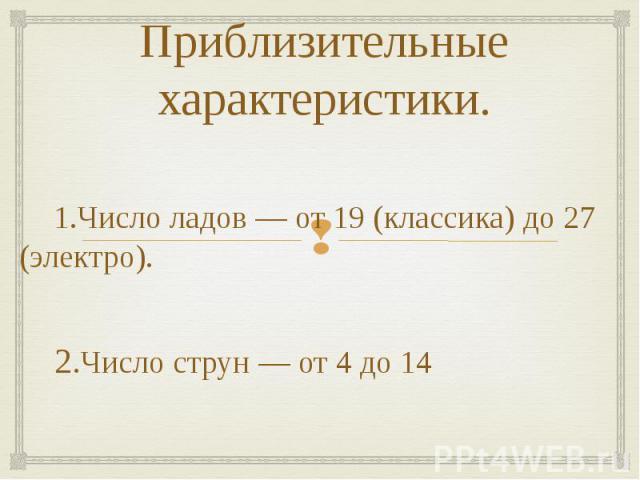 Приблизительные характеристики. 1.Число ладов — от 19 (классика) до 27 (электро). 2.Число струн — от 4 до 14