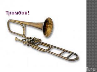 Тромбон!