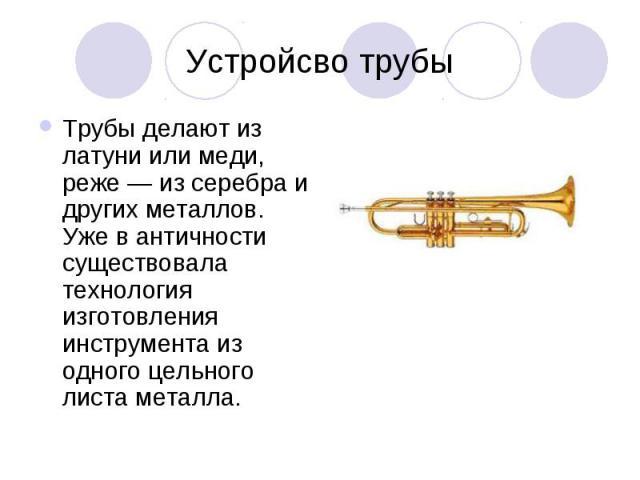 Устройсво трубы Трубы делают из латуни или меди, реже — из серебра и других металлов. Уже в античности существовала технология изготовления инструмента из одного цельного листа металла.