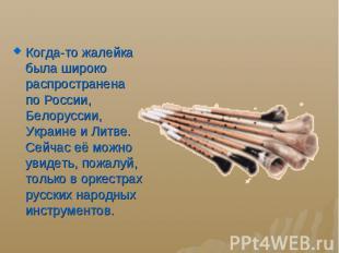 Когда-то жалейка была широко распространена поРоссии, Белоруссии, Украине
