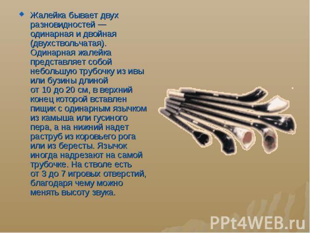 Жалейка бывает двух разновидностей— одинарная идвойная (двухствольчатая). Одинарная жалейка представляет собой небольшую трубочку изивы или бузины длиной от10до20 см,вверхний конец которой вставлен пищ…