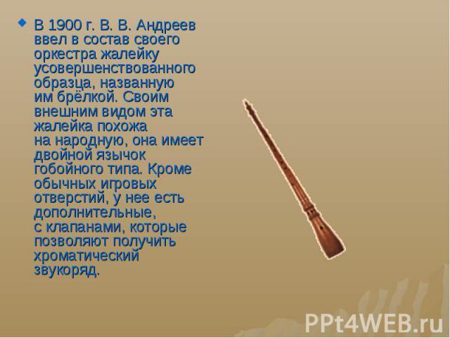 В 1900г.В.В. Андреев ввел всостав своего оркестра жалейку усовершенствованного образца, названную имбрёлкой. Своим внешним видом эта жалейка похожа нанародную, она имеет двойной язычок гобойного типа. Кроме обычны…