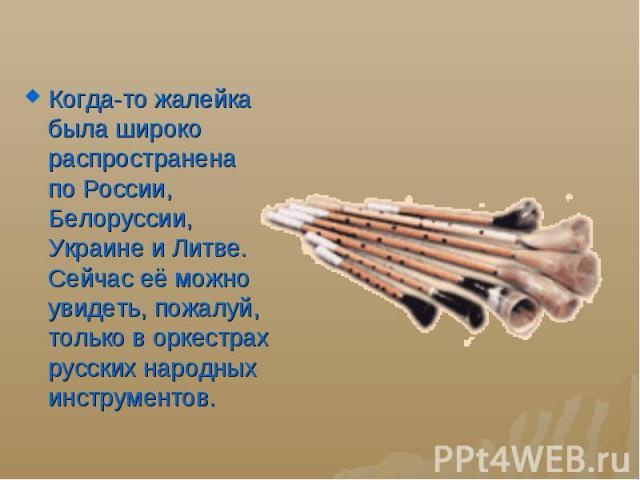 Когда-то жалейка была широко распространена поРоссии, Белоруссии, Украине иЛитве. Сейчас еёможно увидеть, пожалуй, только воркестрах русских народных инструментов. Когда-то жалейка была широко распространена поРоссии, Б…