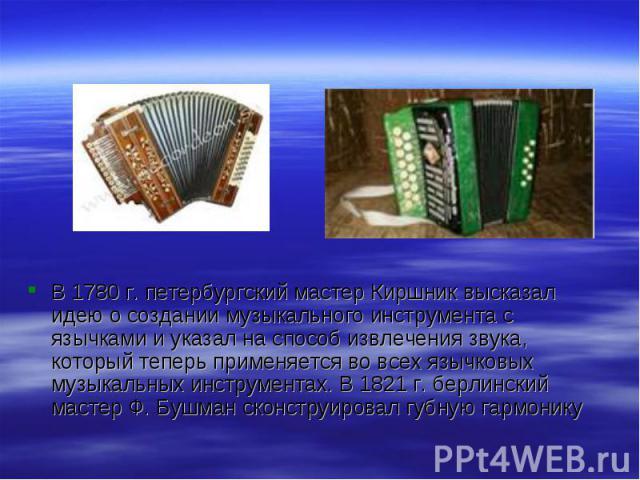 В 1780 г. петербургский мастер Киршник высказал идею о создании музыкального инструмента с язычками и указал на способ извлечения звука, который теперь применяется во всех язычковых музыкальных инструментах. В 1821 г. берлинский мастер Ф. Бушман ско…