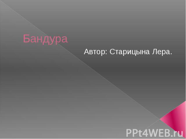 Бандура Автор: Старицына Лера.