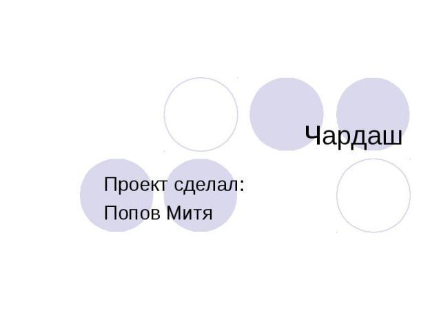 Чардаш Проект сделал: Попов Митя