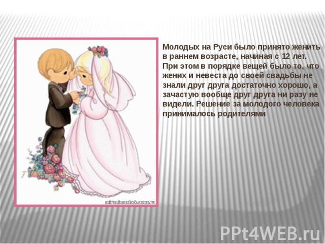 Молодых на Руси было принято женить в раннем возрасте, начиная с 12 лет. При этом в порядке вещей было то, что жених и невеста до своей свадьбы не знали друг друга достаточно хорошо, а зачастую вообще друг друга ни разу не видели. Решение за молодог…