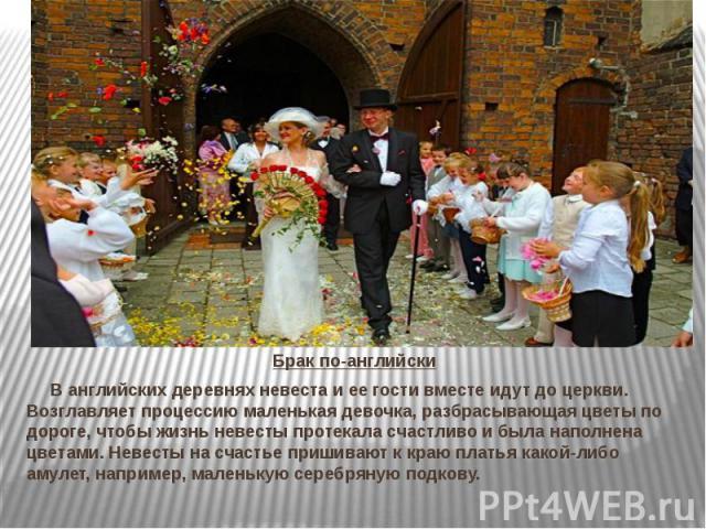 Брак по-английски В английских деревнях невеста и ее гости вместе идут до церкви. Возглавляет процессию маленькая девочка, разбрасывающая цветы по дороге, чтобы жизнь невесты протекала счастливо и была наполнена цветами. Невесты на счастье пришивают…