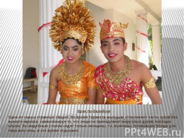 Брак по-балийски Одна из самых странных свадеб. Во время торжеств молодым отпиливают часть зубов без всякого наркоза, символизируя то, что люди не принадлежат миру злых духов, носящих клыки. За свадебным столом сидят только женщины, т.к. мужчины, го…