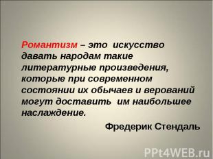 Романтизм – это искусство давать народам такие литературные произведения, которы