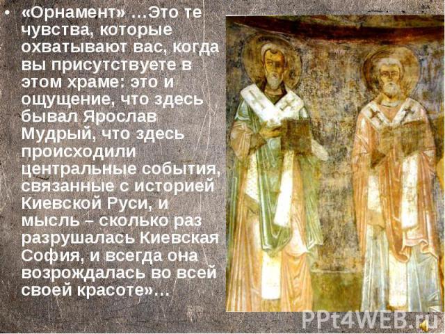 «Орнамент» …Это те чувства, которые охватывают вас, когда вы присутствуете в этом храме: это и ощущение, что здесь бывал Ярослав Мудрый, что здесь происходили центральные события, связанные с историей Киевской Руси, и мысль – сколько раз разрушалась…