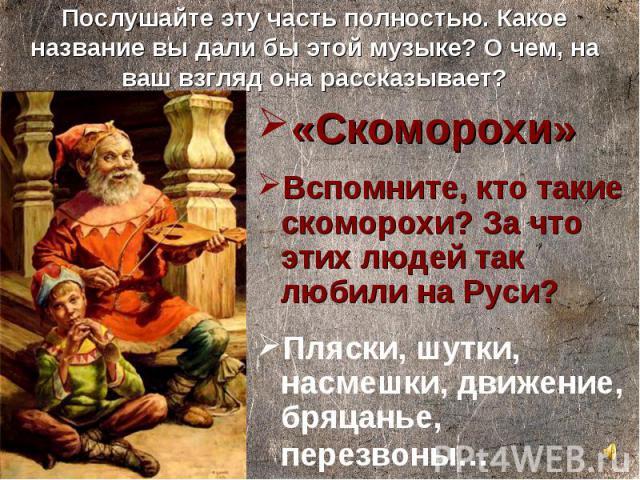 «Скоморохи» «Скоморохи» Вспомните, кто такие скоморохи? За что этих людей так любили на Руси? Пляски, шутки, насмешки, движение, бряцанье, перезвоны…