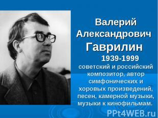 Валерий Александрович Гаврилин 1939-1999 советский и российский композитор, авто