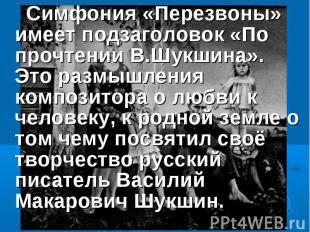Симфония «Перезвоны» имеет подзаголовок «По прочтении В.Шукшина». Это размышлени
