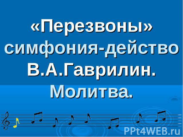 «Перезвоны» симфония-действо В.А.Гаврилин. Молитва.