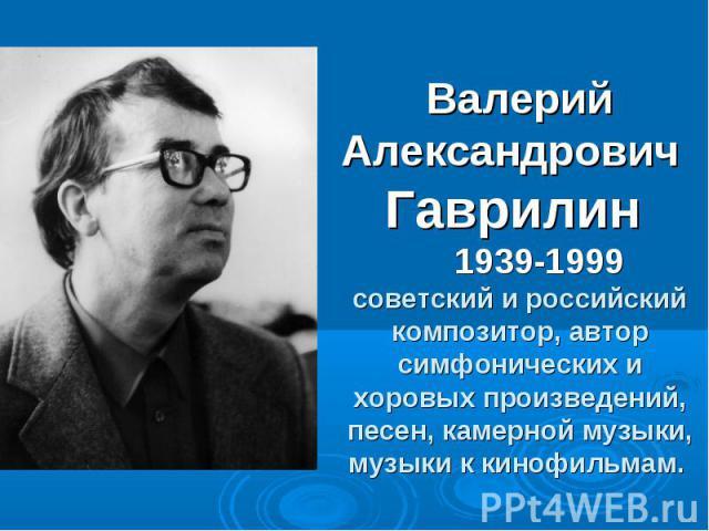 Валерий Александрович Гаврилин 1939-1999 советский и российский композитор, автор симфонических и хоровых произведений, песен, камерной музыки, музыки к кинофильмам.