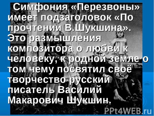 Симфония «Перезвоны» имеет подзаголовок «По прочтении В.Шукшина». Это размышления композитора о любви к человеку, к родной земле о том чему посвятил своё творчество русский писатель Василий Макарович Шукшин.