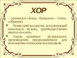 - (латинское chorus, буквально – толпа, собрание). - (латинское chorus, буквальн