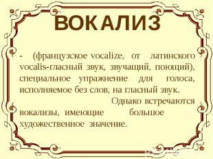 - (французское vocalize, от латинского vocalis-гласный звук, звучащий, поющий),