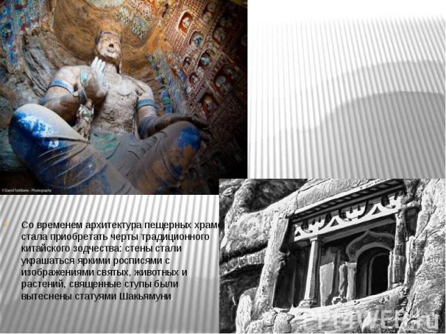 Со временем архитектура пещерных храмов стала приобретать черты традиционного китайского зодчества: стены стали украшаться яркими росписями с изображениями святых, животных и растений, священные ступы были вытеснены статуями Шакьямуни. Со временем а…