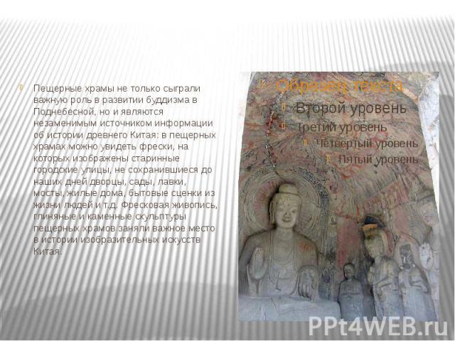 Пещерные храмы не только сыграли важную роль в развитии буддизма в Поднебесной, но и являются незаменимым источником информации об истории древнего Китая: в пещерных храмах можно увидеть фрески, на которых изображены старинные городские улицы, не со…