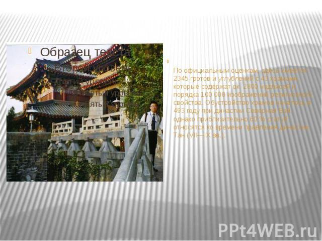 По официальным оценкам, здесь имеется 2345 гротов и углублений с 43 храмами, которые содержат ок. 2800 надписей и порядка 100 000 изображений религиозного свойства. Обустройство храмов началось в 493 году при династии Северная Вэй, однако приблизите…