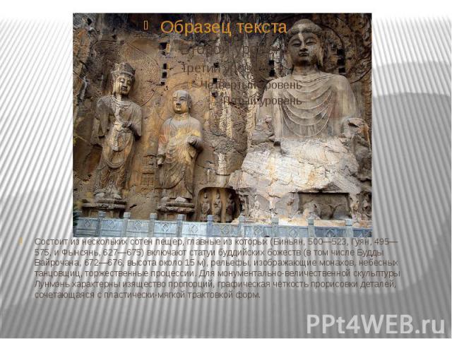 Состоит из нескольких сотен пещер, главные из которых (Биньян, 500—523, Гуян, 495—575, и Фынсянь, 627—675) включают статуи буддийских божеств (в том числе Будды Вайрочана, 672—676, высота около 15 м), рельефы, изображающие монахов, небесных танцовщи…