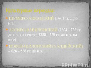 Культурные периоды: ШУМЕРО-АККАДСКИЙ (IV-II тыс. до н.э.) АССИРО-ВАВИЛОНСКИЙ (18