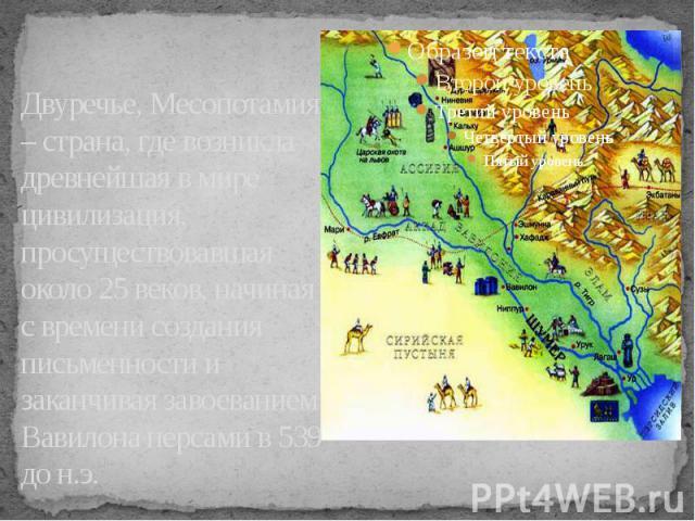 Двуречье, Месопотамия – страна, где возникла древнейшая в мире цивилизация, просуществовавшая около 25 веков, начиная с времени создания письменности и заканчивая завоеванием Вавилона персами в 539 до н.э.