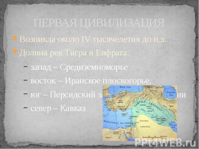 ПЕРВАЯ ЦИВИЛИЗАЦИЯ Возникла около IV тысячелетия до н.э. Долина рек Тигра и Евфрата: запад – Средиземноморье восток – Иранское плоскогорье. юг – Персидский залив, пустыни Аравии север – Кавказ