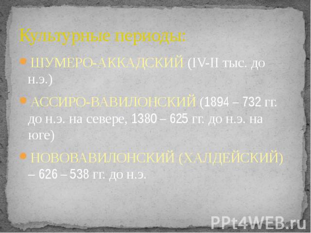 Культурные периоды: ШУМЕРО-АККАДСКИЙ (IV-II тыс. до н.э.) АССИРО-ВАВИЛОНСКИЙ (1894 – 732 гг. до н.э. на севере, 1380 – 625 гг. до н.э. на юге) НОВОВАВИЛОНСКИЙ (ХАЛДЕЙСКИЙ) – 626 – 538 гг. до н.э.