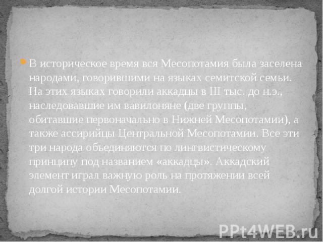 В историческое время вся Месопотамия была заселена народами, говорившими на языках семитской семьи. На этих языках говорили аккадцы в III тыс. до н.э., наследовавшие им вавилоняне (две группы, обитавшие первоначально в Нижней Месопотамии), а также а…