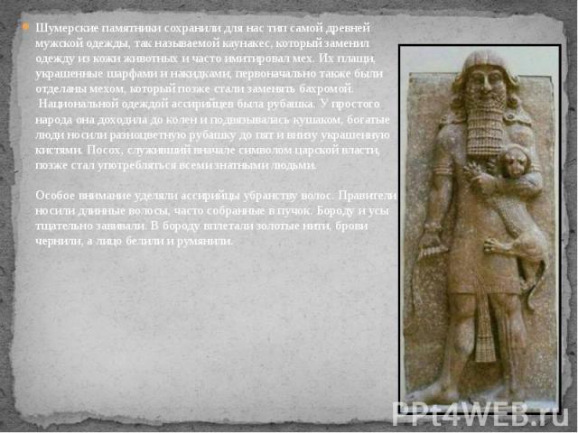 Шумерские памятники сохранили для нас тип самой древней мужской одежды, так называемой каунакес, который заменил одежду из кожи животных и часто имитировал мех. Их плащи, украшенные шарфами и накидками, первоначально также были отделаны мехом, котор…