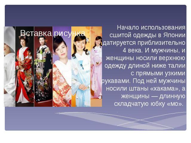 Начало использования сшитой одежды в Японии датируется приблизительно 4 века. И мужчины, и женщины носили верхнюю одежду длиной ниже талии с прямыми узкими рукавами. Под ней мужчины носили штаны «хакама», а женщины — длинную складчатую юбку «мо». На…