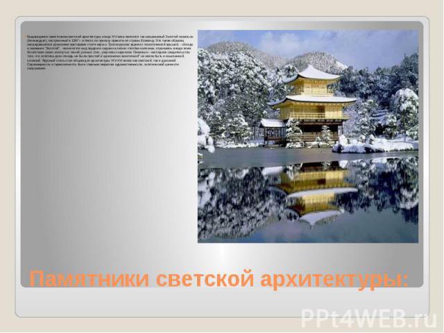 Памятники светской архитектуры: Выдающимся памятником светской архитектуры конца XIV века является так называемый Золотой павильон (Кинкакудзи), построенный в 1397 г. в Киото по приказу правите-ля страны Есимицу. Это также образец насаждавшегося дзэ…