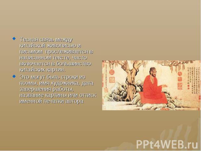 Тесная связь между китайской живописью и письмом прослеживается в написанном тексте, часто включается в большинство китайских картин. Это могут быть строки из поэмы, имя художника, дата завершения работы, название картины или оттиск именной печатки автора